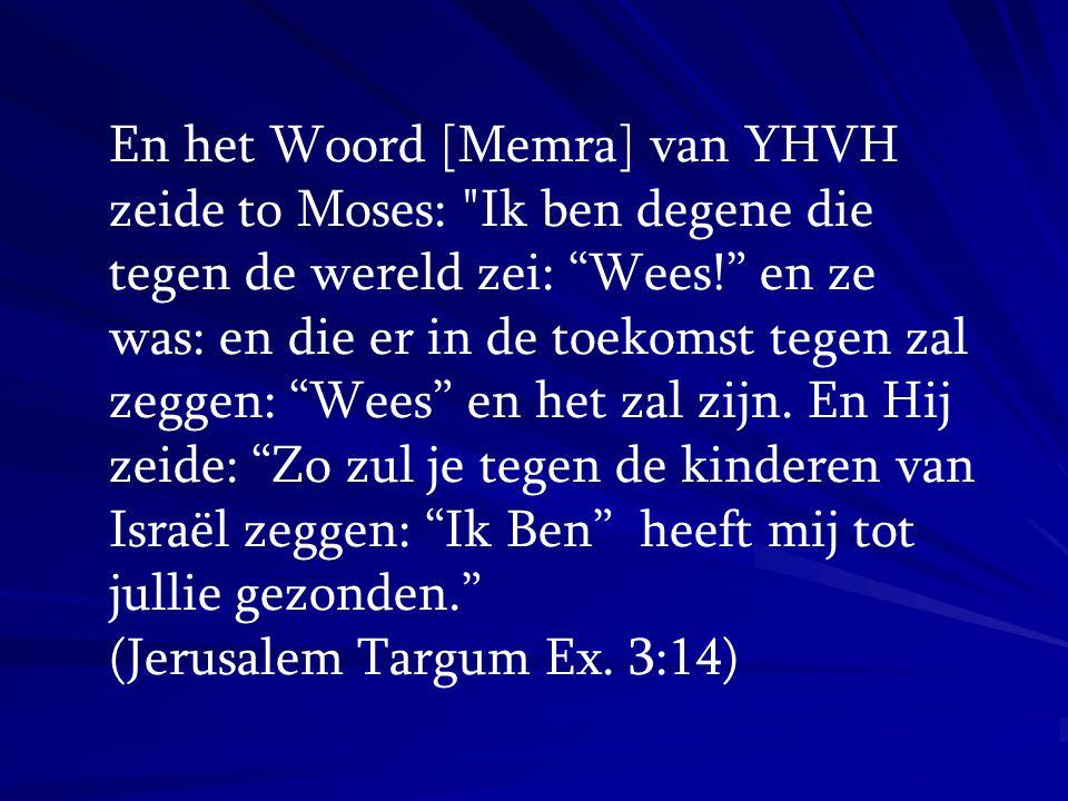 En het Woord [Memra] van YHVH zeide to Moses: Ik ben degene die tegen de wereld zei: Wees! en ze was: en die er in de toekomst tegen zal zeggen: Wees en het zal zijn. En Hij zeide: Zo zul je tegen de kinderen van Israël zeggen: Ik Ben heeft mij tot jullie gezonden.